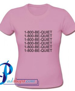 1800 Be Quiet T Shirt