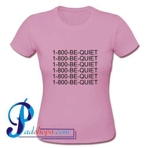 1800 Be Quiet T Shirt