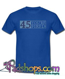 45 You're Fired T-Shirt