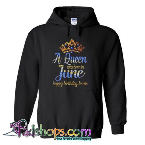 A Queen was born in June happy birthday to me  Hoodie SL