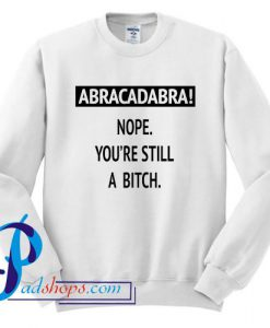 Abracadabra Nope You're still a bitch Sweatshirt