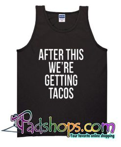 After This We're Getting Tacos Tank Top