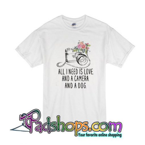 All I Need Is Love And A Camera And A Dog T-Shirt