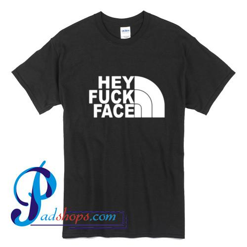 Hey fuck face North Face T Shirt