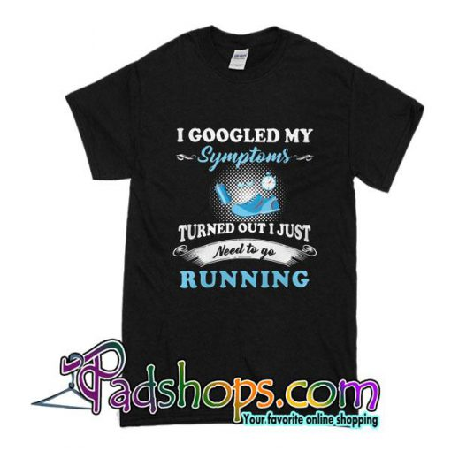 I Googled My Symptoms Turned Out I Just Need To Go Running T-Shirt