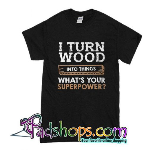 I Turned Wood Into Things What's Your Superpower T-Shirt
