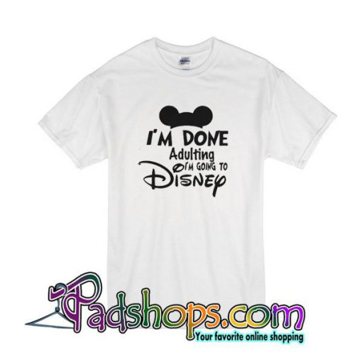 I'm Done Adulting I'm Going To Disnep T-Shirt