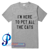 I'm Here To Pet All The Cats T Shirt