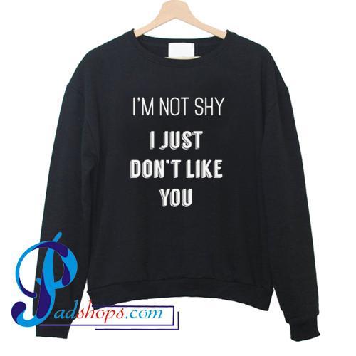 I'm Not Shy I Just Don't Like You Sweatshirt