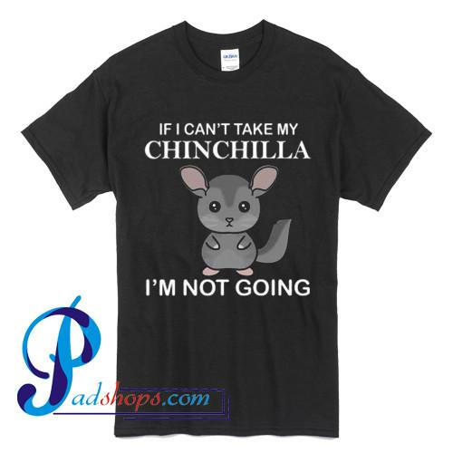 If I Can't Take My Chinchilla I'm Not Going T Shirt