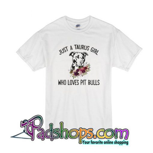 Just A Taurus Girl Who Loves Pit Bulls T-Shirt