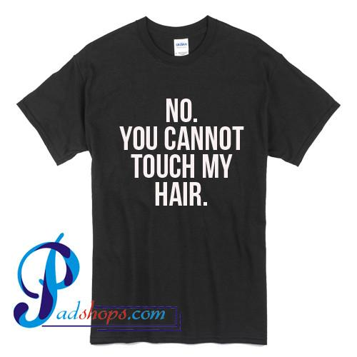 No You Cannot Touch My Hair T Shirt