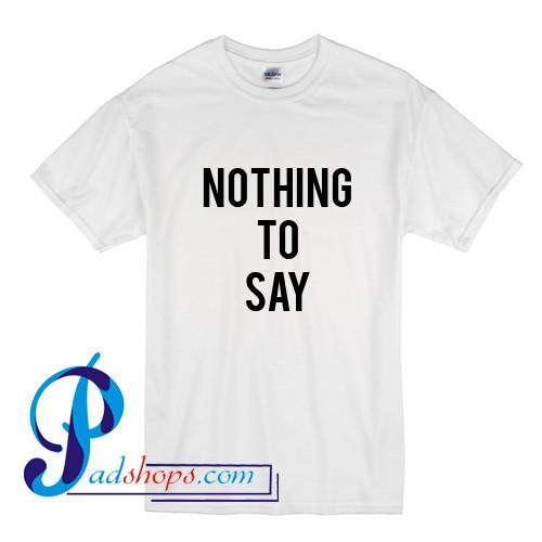 Nothing To Say T Shirt