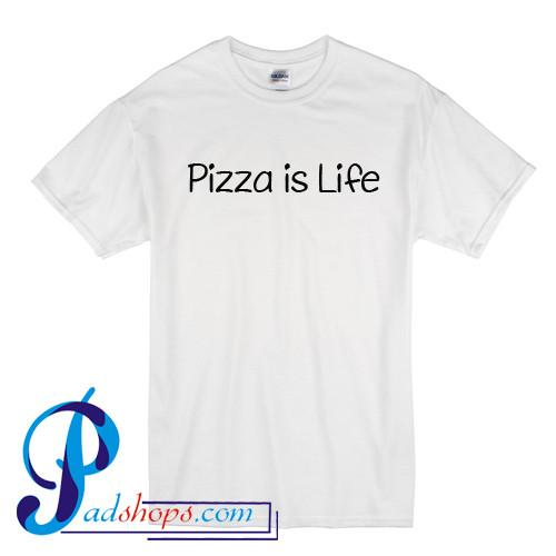 Pizza Is Life T Shirt