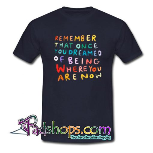 Remember That Once You Dreamed T Shirt SL