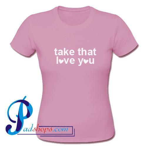 Take That Love You T Shirt