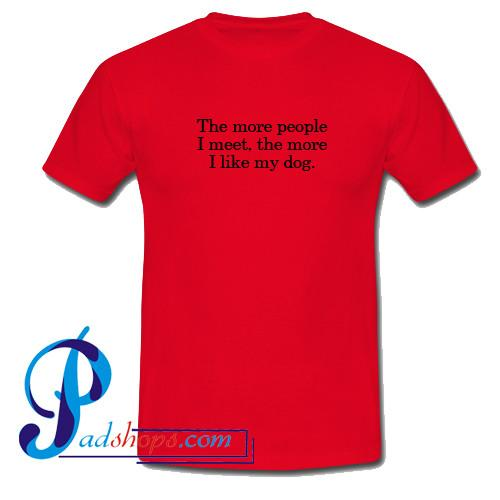 The More People I Meet The More I Like My Dog T Shirt