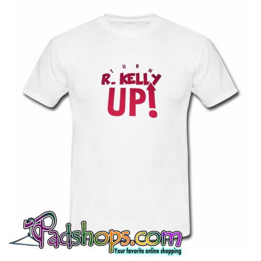 Turn R Kelly Up T Shirt SL