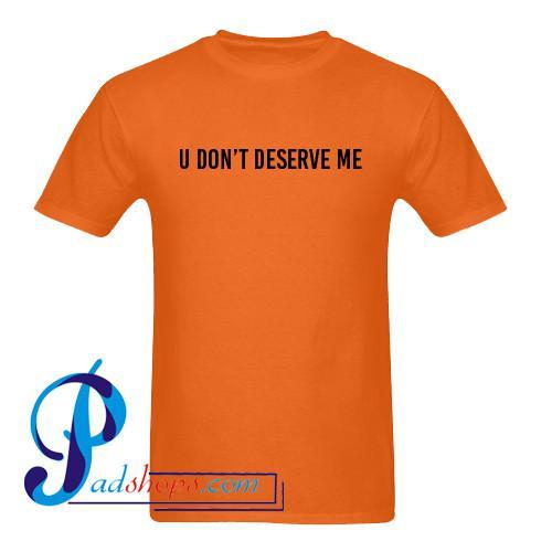 U Don't Deserve Me T Shirt