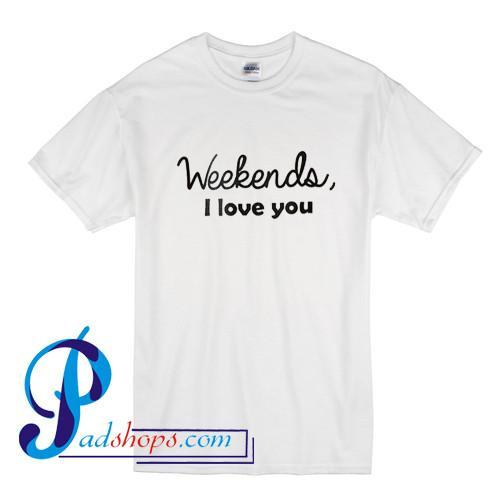 Weekends I Love You T Shirt