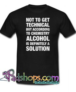 Alcohol Is A Solution T-Shirt NT