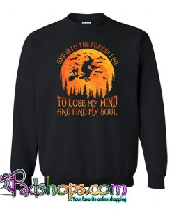 And Into The Forest I Go To Lose My Mind And Find My Soul Sweatshirt NT
