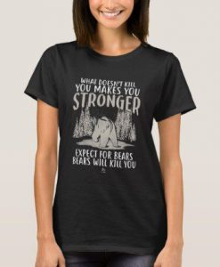 What doesn't kill you makes you stronger bear gift T-Shirt