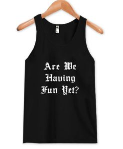 Are We Having Fun Yet tank top FR05