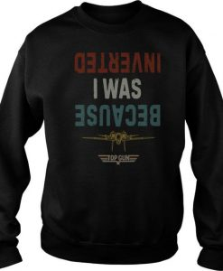 Because I Was Inverted Top Gun Vintage sweatshirt FR05