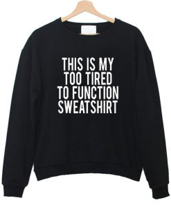 This Is My Too Tired To Function sweatshirt FR05